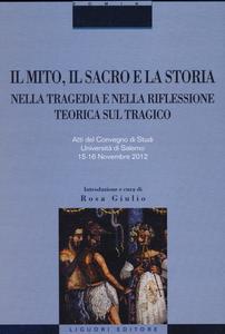Libro Il mito, il sacro e la storia nella tragedia e nella riflessione teorica sul tragico. Atti del Convegno di studi (Salerno, 15-16 novembre 2012)