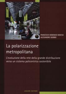 Libro La polarizzazione metropolitana. L'evoluzione della rete nella grande distribuzione verso un sistema policentrico sostenibile Francesco D. Moccia , Alessandro Sgobbo