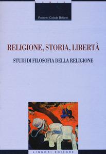 Libro Religione, storia, libertà. Studi di filosofia della religione Roberto Celada Ballanti