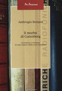 Foto Cover di Il morbo di Gutenberg. Avventure e sventure di uno schiavo della carta stampata, Libro di Ambrogio Borsani, edito da Liguori