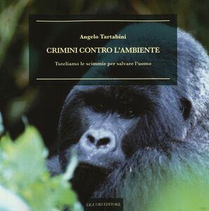 Libro Crimini contro l'ambiente. Tuteliamo le scimmie per salvare l'uomo Angelo Tartabini