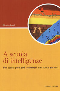 Foto Cover di A scuola di intelligenze. Una scuola per i geni incompresi, una scuola per tutti, Libro di Martina Lupoli, edito da Liguori