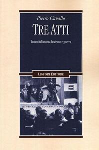 Libro Tre atti. Teatro italiano tra fascismo e guerra Pietro Cavallo