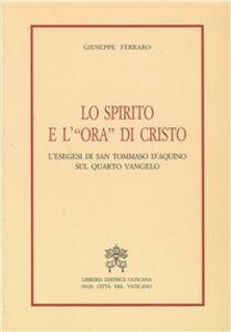 Libro Lo spirito e l'«Ora» di Cristo. L'esegesi di san Tommaso d'Aquino sul quarto vangelo Giuseppe Ferraro