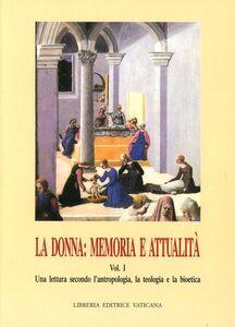La donna: memoria e attualità. Vol. 1: Una lettura secondo l'Antropologia, la teologia e la bioetica.