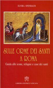 Libro Sulle orme dei santi a Roma. Guida alle icone, reliquie e case dei santi Elvira Ofenbach
