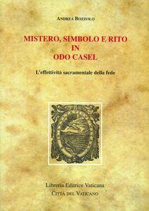 Libro Mistero, simbolo e rito in Odo Casel. L'effettività sacramentale della fede Andrea Bozzolo
