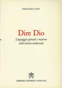 Libro Dire Dio. Linguaggio sponsale e materno nella mistica medievale Francesco Asti
