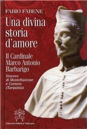 Una divina storia d'amore. Il cardinale Marco Antonio Barbarigo vescovo di Montefiascone e Corneto (Tarquinia)