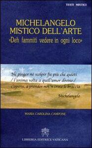 Foto Cover di Michelangelo mistico dell'arte. Deh fammiti vedere in ogni loco, Libro di M. Carolina Campone, edito da Libreria Editrice Vaticana