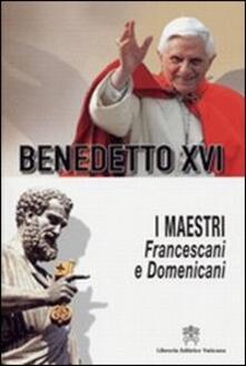I Maestri. Francescani e Domenicani. In ordine cronologico e alfabetico - Benedetto XVI (Joseph Ratzinger) - copertina