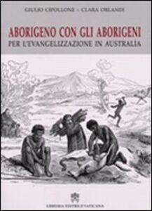 Foto Cover di Aborigeno con gli aborigeni. Per l'evangelizzazione in Austalia, Libro di Giulio Cipollone,Clara Orlandi, edito da Libreria Editrice Vaticana