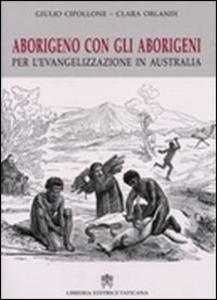 Libro Aborigeno con gli aborigeni. Per l'evangelizzazione in Austalia Giulio Cipollone , Clara Orlandi