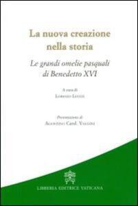 La nuova creazione nella storia. Le grandi omelie pasquali di Benedetto XVI