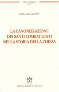 Libro La canonizzazione dei santi combattenti nella storia della Chiesa Geraldina Boni