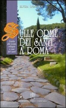 Sulle orme dei santi a Roma. Guida alle icone, reliquie e case dei santi