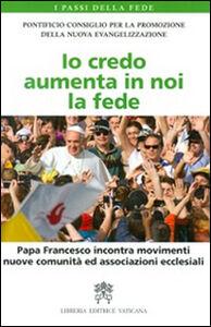Libro Io credo aumenta in noi la fede. Papa Francesco incontra movimenti, nuove comunità ed associazioni ecclesiali
