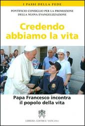 Credendo abbiamo la vita. Papa Francesco incontra il popolo della vita