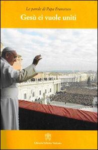 Libro Gesù ci vuole uniti. Le parole di papa Francesco Francesco (Jorge Mario Bergoglio)