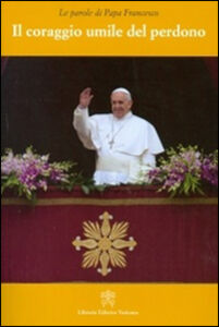 Libro Il coraggio umile del perdono Francesco (Jorge Mario Bergoglio)