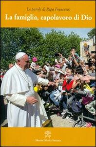 Libro La famiglia, capolavoro di Dio Francesco (Jorge Mario Bergoglio)