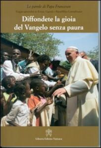 Libro Diffondere la gioia del Vangelo senza paura. Viaggio apostolico in Kenya, Uganda e Repubblica Centraficana Francesco (Jorge Mario Bergoglio)