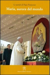 Foto Cover di Maria, aurora del mondo, Libro di Francesco (Jorge Mario Bergoglio), edito da Libreria Editrice Vaticana