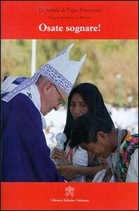 Libro Osate sognare! Viaggio apostolico in Messico Francesco (Jorge Mario Bergoglio)