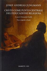 Foto Cover di Cristo come punto centrale dell'educazione religiosa. Testo originale a fronte, Libro di Josef A. Jungmann, edito da Marietti