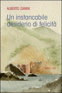 Libro Instancabile desiderio di felicità Alberto Zanini