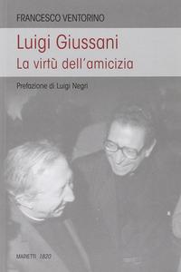 Libro Luigi Giussani. Le virtù dell'amicizia Francesco Ventorino