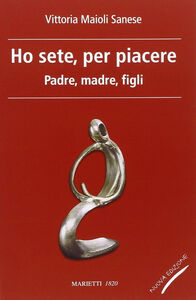 Libro Ho sete, per piacere. Padre, madre, figli Vittoria Maioli Sanese