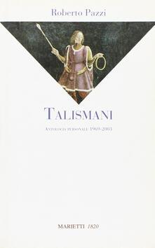 Talismani. Antologia personale 1969-2003 - Roberto Pazzi - copertina