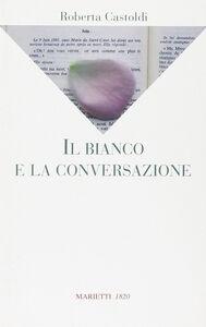 Libro Il bianco e la conversazione Roberta Castoldi