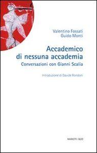 Libro Accademico di nessuna accademia. Conversazioni con Gianni Scalia Valentino Fossati , Guido Monti