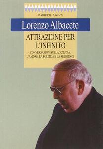 Libro Attrazione per l'infinito. Conversazioni sulla scienza, l'amore, la politica e la religione Lorenzo Albacete