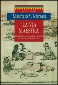 Libro La via maestra. La trasmissione di una tradizione autentica nel paradigma del buddismo zen Y. Mauricio Marassi