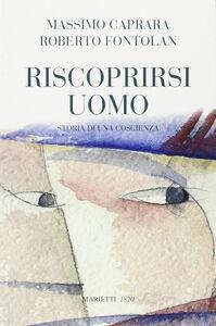 Libro Riscoprirsi uomo. Storia di una coscienza Massimo Caprara , Roberto Fontolan