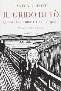 Foto Cover di Il grido di Tò. Quando il corpo è una prigione, Libro di Antonio Leone, edito da Marietti