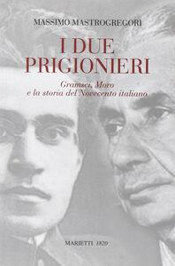 Libro I due prigionieri. Gramsci, Moro e la storia del Novecento italiano Massimo Mastrogregori