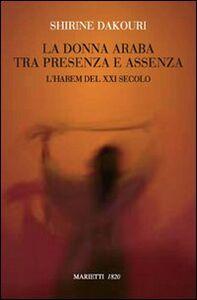 Foto Cover di La donna araba tra presenza e assenza. L'harem del XXI secolo, Libro di Shirine Dakouri, edito da Marietti