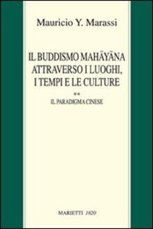 Il buddismo Mahayana attraverso i luoghi, i tempi e le culture. La Cina. Vol. 2: Il paradigma cinese. - Y. Marassi Mauricio - copertina