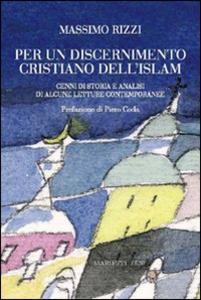 Libro Per un discernimento cristiano dell'Islam. Cenni di storia e analisi di alcune letture contemporanee Massimo Rizzi