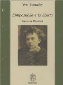 Libro L' impossibile e la libertà. Saggio su Rimbaud Yves Bonnefoy