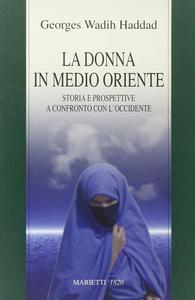 Libro La donna in Medio Oriente. Storia e prospettive a confronto con l'Occidente Georges Wadih Haddad