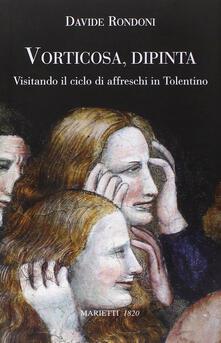 Vorticosa, dipinta. Visitando il ciclo di affreschi in Tolentino - Davide Rondoni - copertina