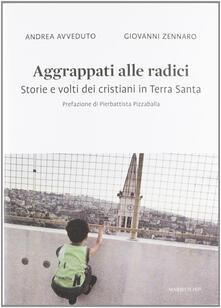 Aggrappati alle radici. Storie e volti dei cristiani in Terra Santa - Andrea Avveduto,Giovanni Zennaro - copertina