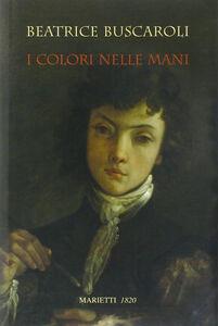 Foto Cover di I colori nelle mani, Libro di Beatrice Buscaroli, edito da Marietti