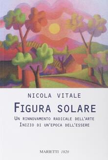 Figura solare. Un rinnovamento radicale dell'arte inizio di un'epoca dell'essere - Nicola Vitale - copertina