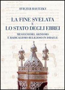 Libro La fine svelata e lo Stato degli ebrei. Messianismo, Sionismo e radicalismo religioso in Israele Aviezer Ravitzky